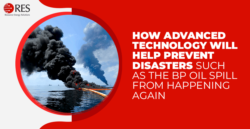 How advanced technology will help prevent disasters such as the BP oil spill from happening again